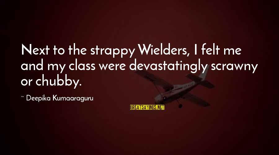 Weatherworn Sayings By Deepika Kumaaraguru: Next to the strappy Wielders, I felt me and my class were devastatingly scrawny or