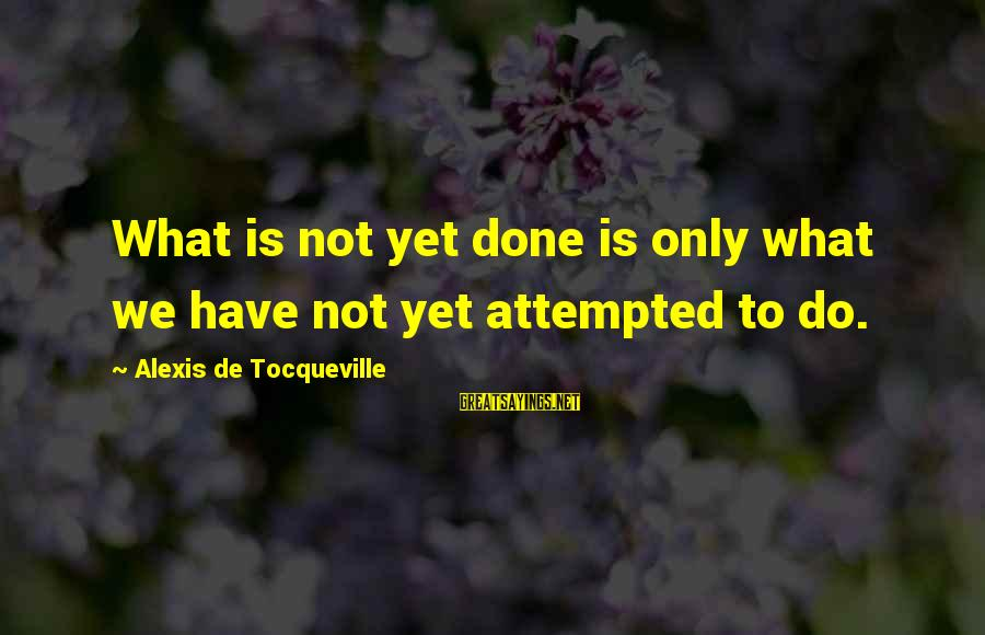 We'de Sayings By Alexis De Tocqueville: What is not yet done is only what we have not yet attempted to do.