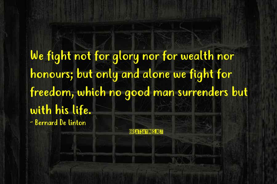 We'de Sayings By Bernard De Linton: We fight not for glory nor for wealth nor honours; but only and alone we