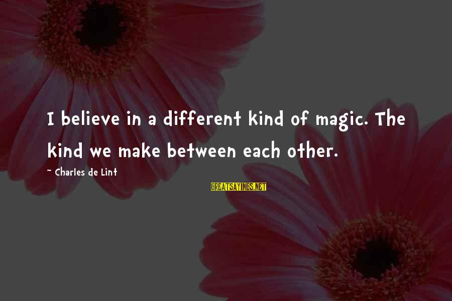 We'de Sayings By Charles De Lint: I believe in a different kind of magic. The kind we make between each other.
