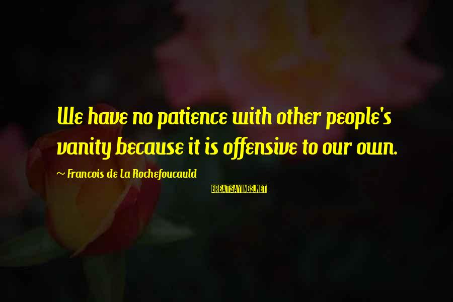 We'de Sayings By Francois De La Rochefoucauld: We have no patience with other people's vanity because it is offensive to our own.