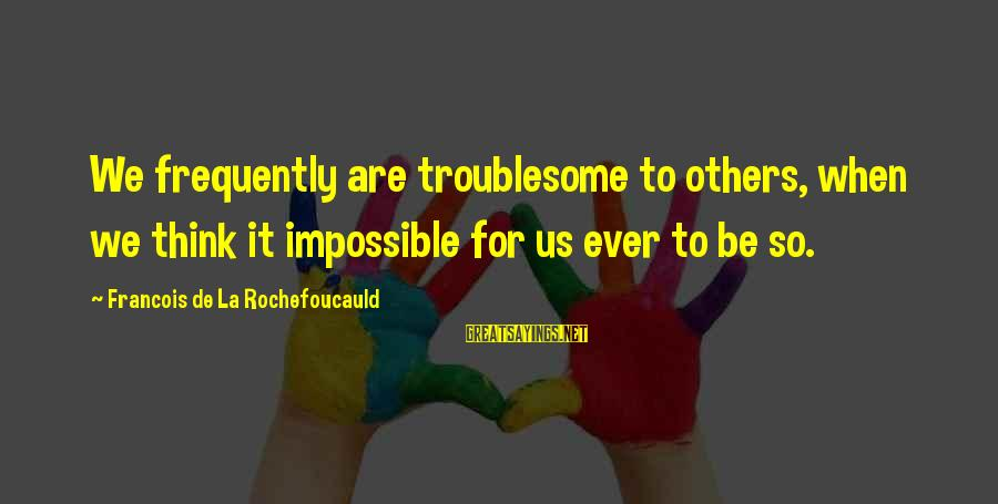 We'de Sayings By Francois De La Rochefoucauld: We frequently are troublesome to others, when we think it impossible for us ever to