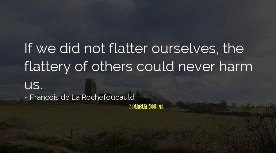We'de Sayings By Francois De La Rochefoucauld: If we did not flatter ourselves, the flattery of others could never harm us.