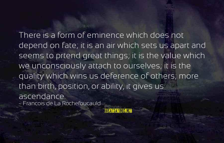 We'de Sayings By Francois De La Rochefoucauld: There is a form of eminence which does not depend on fate; it is an