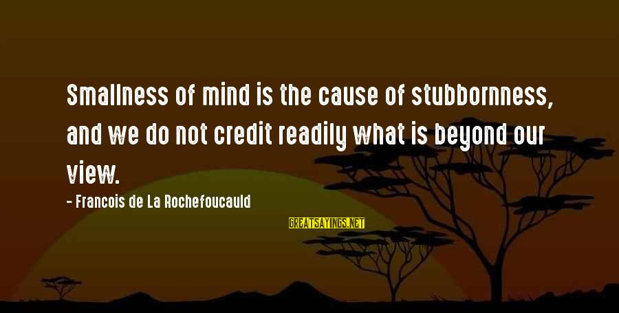 We'de Sayings By Francois De La Rochefoucauld: Smallness of mind is the cause of stubbornness, and we do not credit readily what