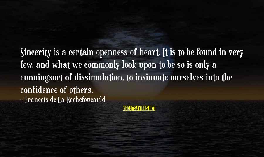 We'de Sayings By Francois De La Rochefoucauld: Sincerity is a certain openness of heart. It is to be found in very few,