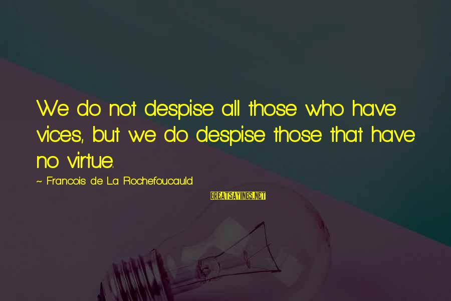 We'de Sayings By Francois De La Rochefoucauld: We do not despise all those who have vices, but we do despise those that