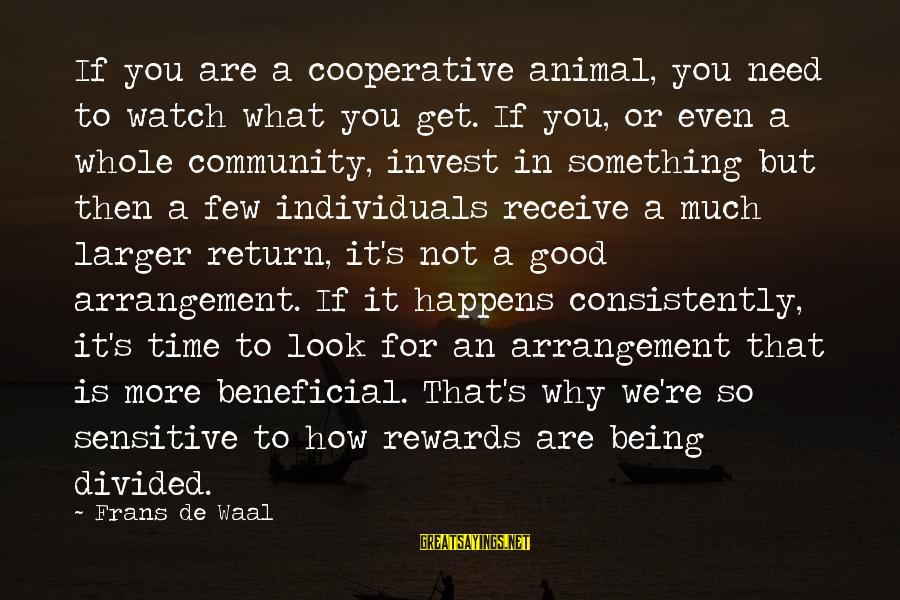 We'de Sayings By Frans De Waal: If you are a cooperative animal, you need to watch what you get. If you,