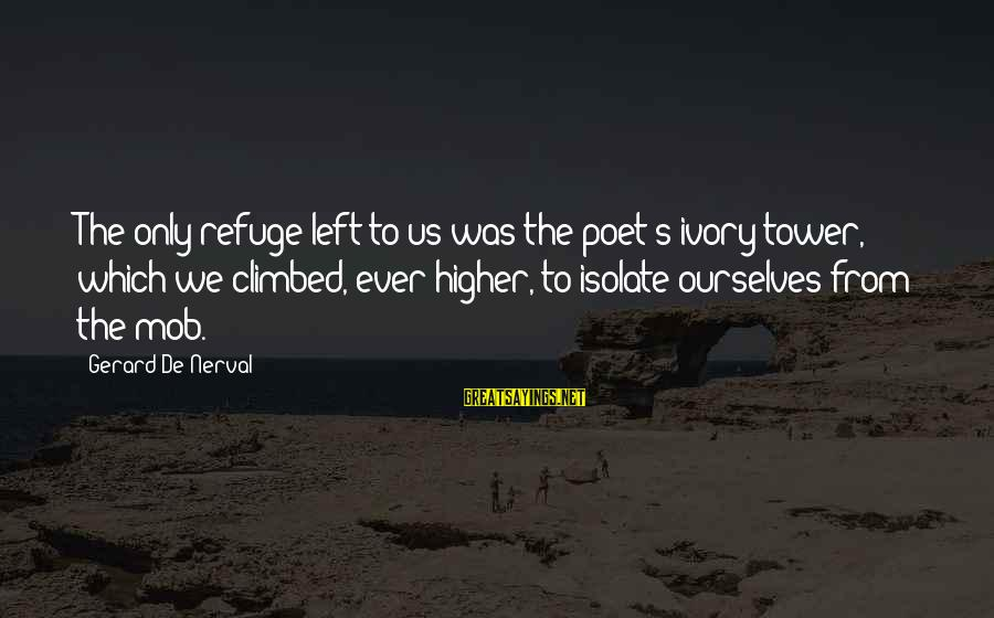 We'de Sayings By Gerard De Nerval: The only refuge left to us was the poet's ivory tower, which we climbed, ever