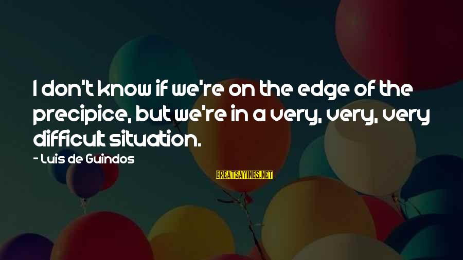 We'de Sayings By Luis De Guindos: I don't know if we're on the edge of the precipice, but we're in a