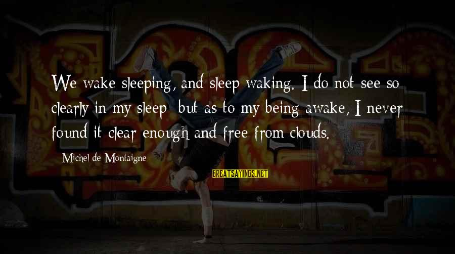 We'de Sayings By Michel De Montaigne: We wake sleeping, and sleep waking. I do not see so clearly in my sleep;
