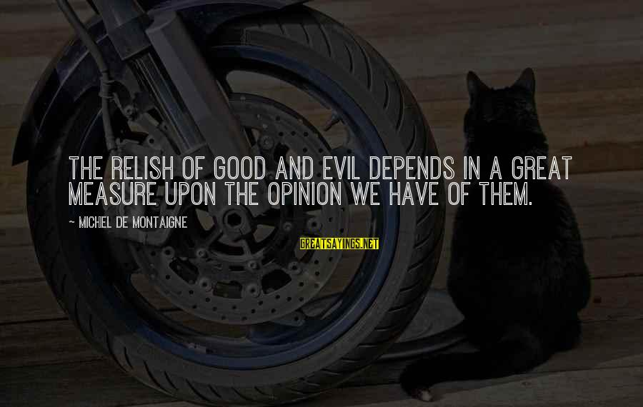 We'de Sayings By Michel De Montaigne: The relish of good and evil depends in a great measure upon the opinion we