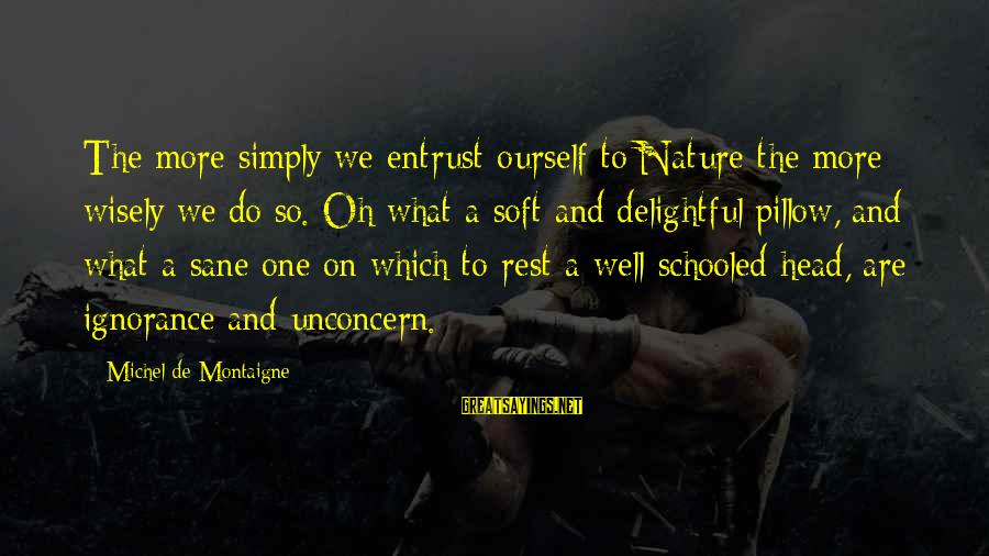 We'de Sayings By Michel De Montaigne: The more simply we entrust ourself to Nature the more wisely we do so. Oh