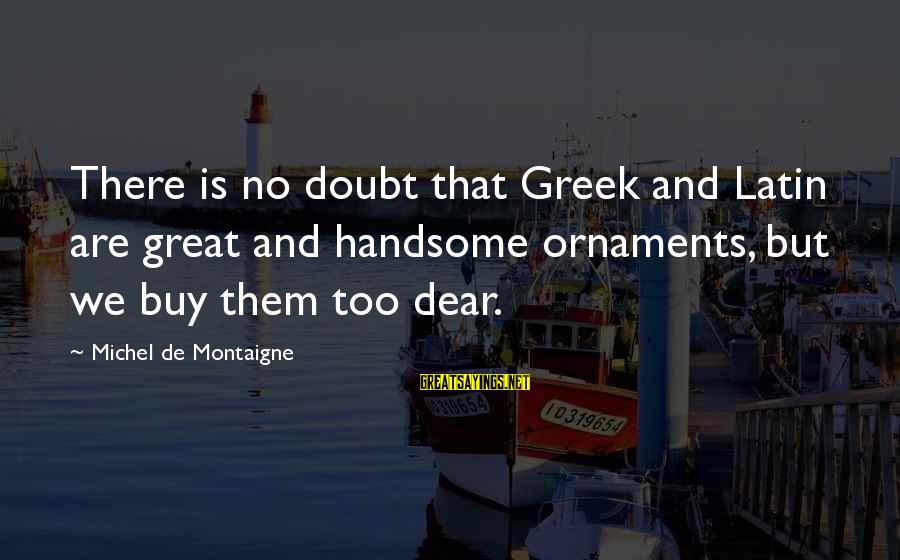 We'de Sayings By Michel De Montaigne: There is no doubt that Greek and Latin are great and handsome ornaments, but we