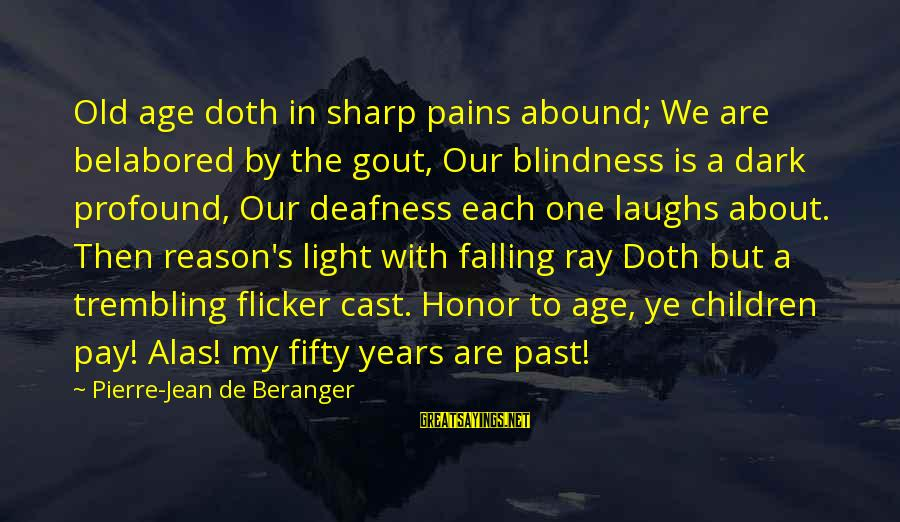 We'de Sayings By Pierre-Jean De Beranger: Old age doth in sharp pains abound; We are belabored by the gout, Our blindness
