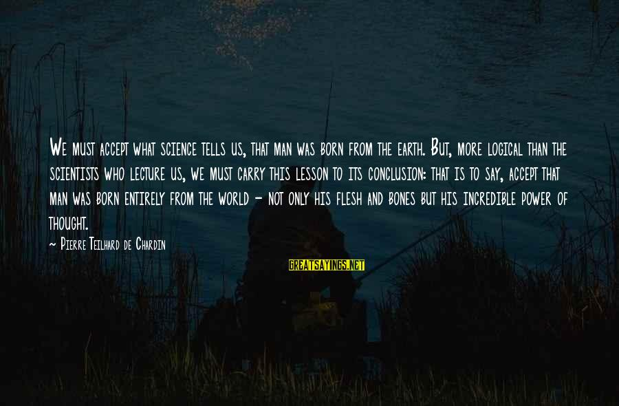 We'de Sayings By Pierre Teilhard De Chardin: We must accept what science tells us, that man was born from the earth. But,