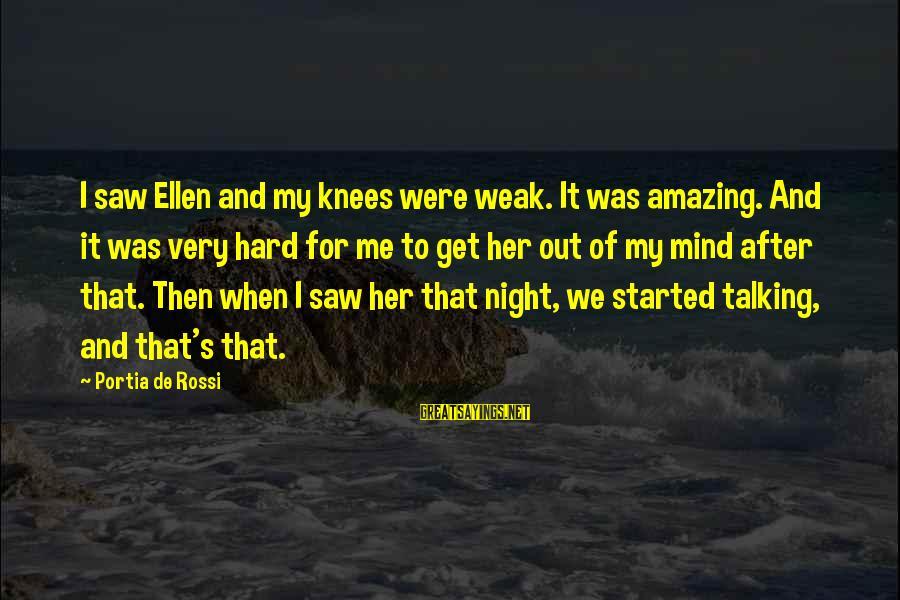 We'de Sayings By Portia De Rossi: I saw Ellen and my knees were weak. It was amazing. And it was very