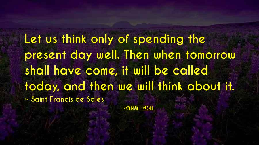 We'de Sayings By Saint Francis De Sales: Let us think only of spending the present day well. Then when tomorrow shall have