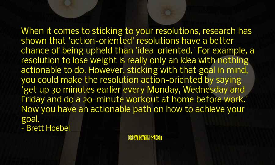 Wednesday At Work Sayings By Brett Hoebel: When it comes to sticking to your resolutions, research has shown that 'action-oriented' resolutions have