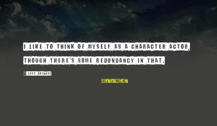 Wednesday At Work Sayings By Jeff Bridges: I like to think of myself as a character actor, though there's some redundancy in