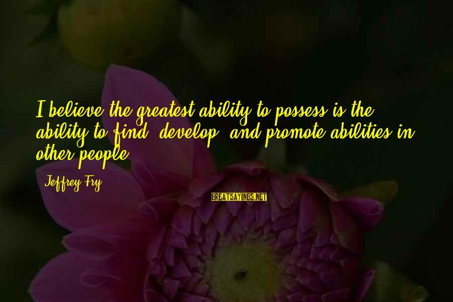 Wednesday At Work Sayings By Jeffrey Fry: I believe the greatest ability to possess is the ability to find, develop, and promote