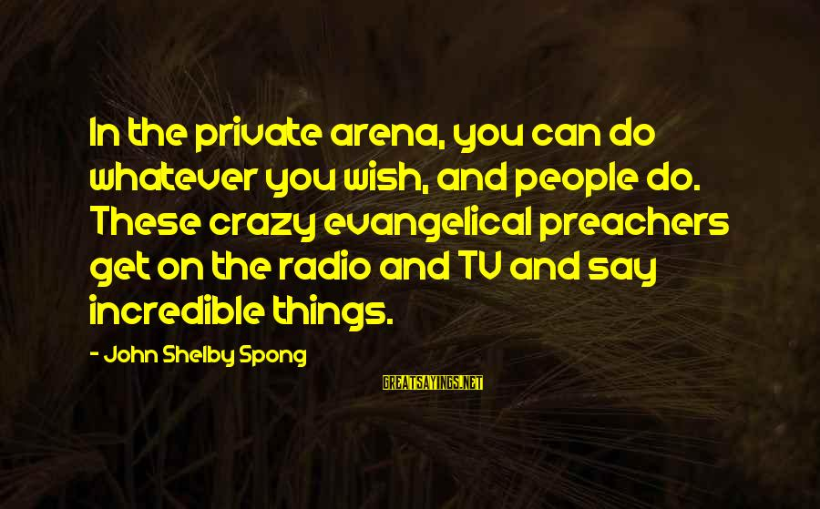 Wednesday At Work Sayings By John Shelby Spong: In the private arena, you can do whatever you wish, and people do. These crazy