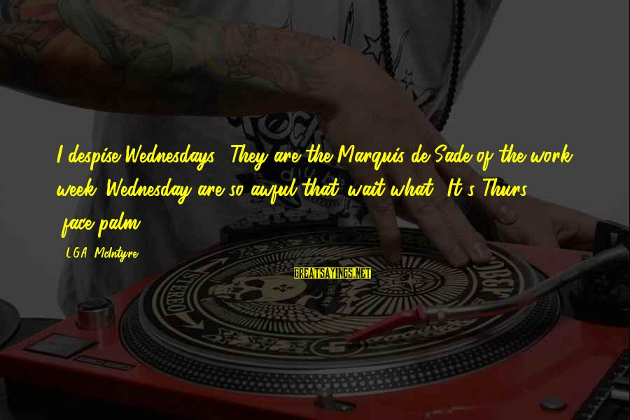 Wednesday At Work Sayings By L.G.A. McIntyre: I despise Wednesdays! They are the Marquis de Sade of the work week. Wednesday are