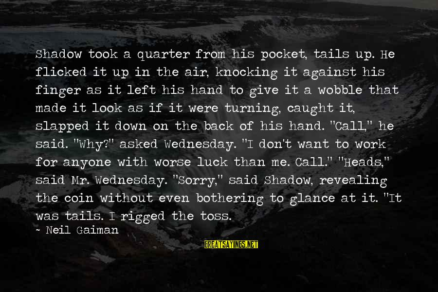 Wednesday At Work Sayings By Neil Gaiman: Shadow took a quarter from his pocket, tails up. He flicked it up in the