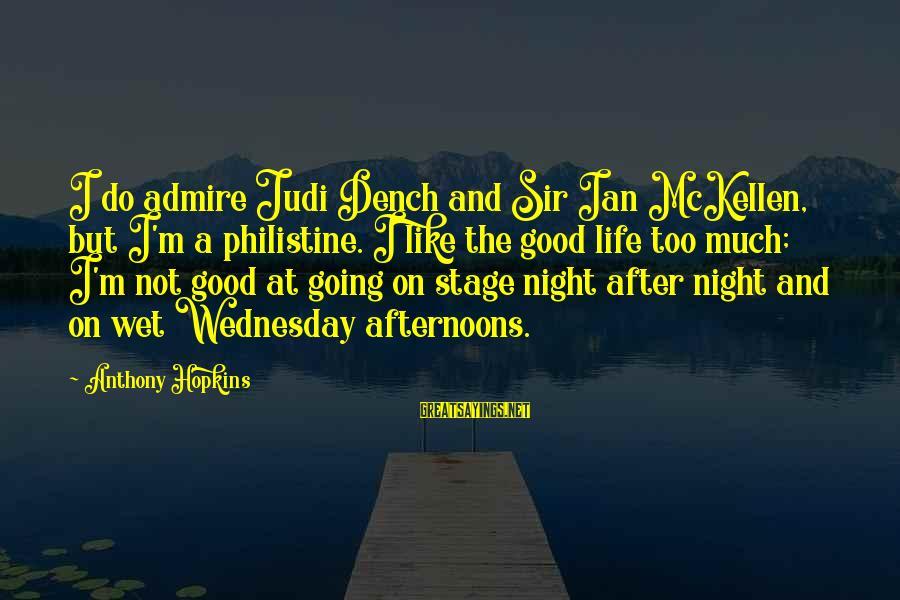 Wednesday Night Sayings By Anthony Hopkins: I do admire Judi Dench and Sir Ian McKellen, but I'm a philistine. I like
