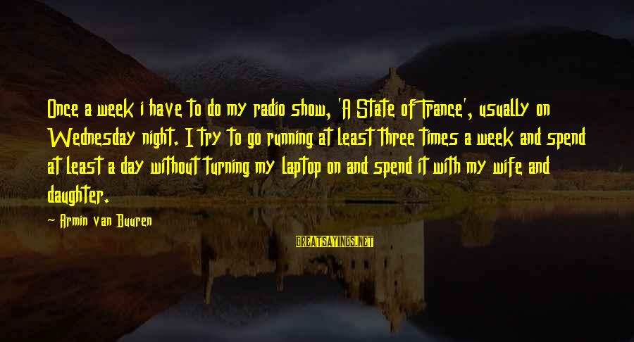 Wednesday Night Sayings By Armin Van Buuren: Once a week i have to do my radio show, 'A State of Trance', usually