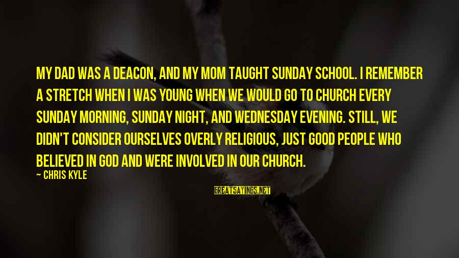 Wednesday Night Sayings By Chris Kyle: MY DAD WAS A DEACON, and my mom taught Sunday school. I remember a stretch