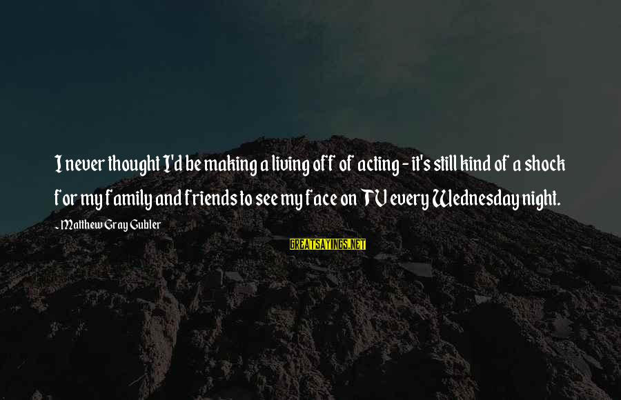 Wednesday Night Sayings By Matthew Gray Gubler: I never thought I'd be making a living off of acting - it's still kind