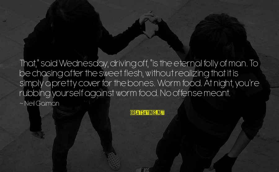 """Wednesday Night Sayings By Neil Gaiman: That,"""" said Wednesday, driving off, """"is the eternal folly of man. To be chasing after"""