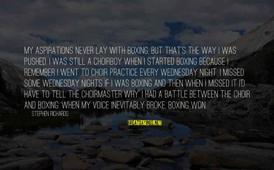 Wednesday Night Sayings By Stephen Richards: My aspirations never lay with boxing, but that's the way I was pushed. I was