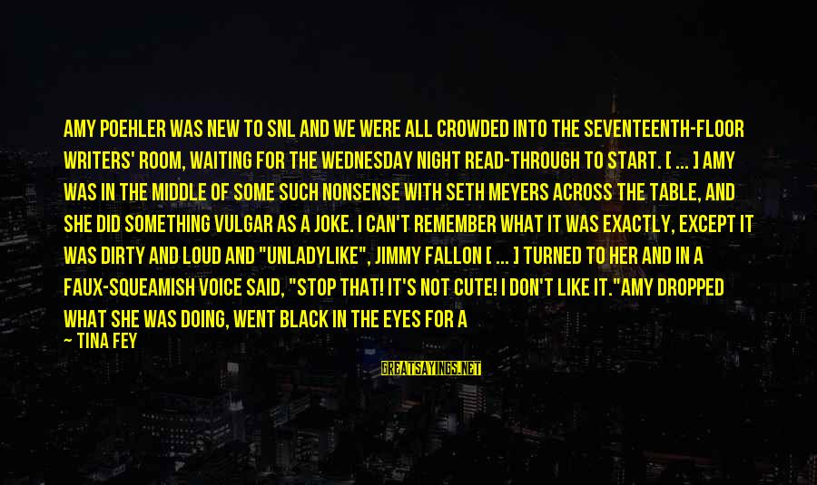 Wednesday Night Sayings By Tina Fey: Amy Poehler was new to SNL and we were all crowded into the seventeenth-floor writers'