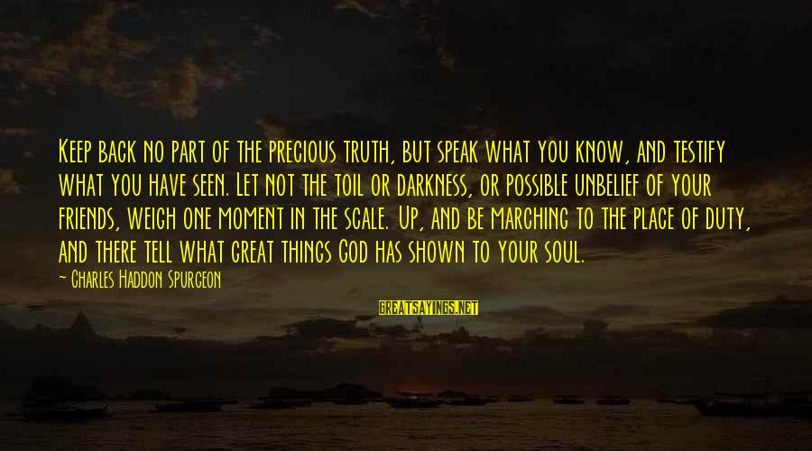 Weigh Things Out Sayings By Charles Haddon Spurgeon: Keep back no part of the precious truth, but speak what you know, and testify