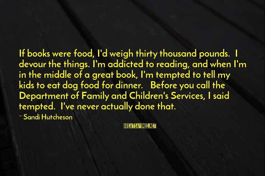 Weigh Things Out Sayings By Sandi Hutcheson: If books were food, I'd weigh thirty thousand pounds. I devour the things. I'm addicted