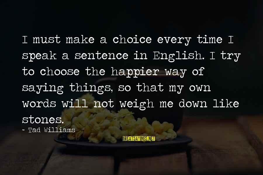 Weigh Things Out Sayings By Tad Williams: I must make a choice every time I speak a sentence in English. I try