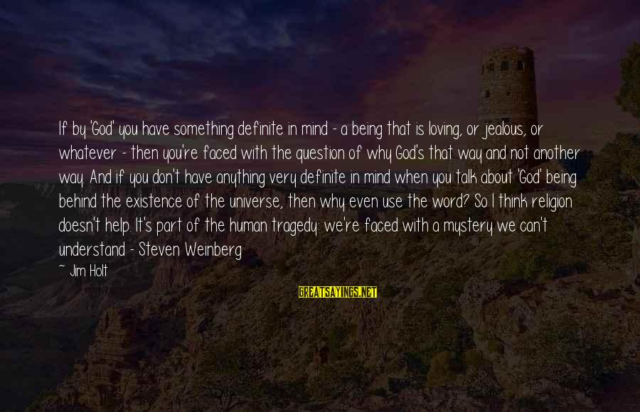 Weinberg Steven Sayings By Jim Holt: If by 'God' you have something definite in mind - a being that is loving,