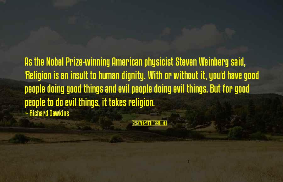 Weinberg Steven Sayings By Richard Dawkins: As the Nobel Prize-winning American physicist Steven Weinberg said, 'Religion is an insult to human