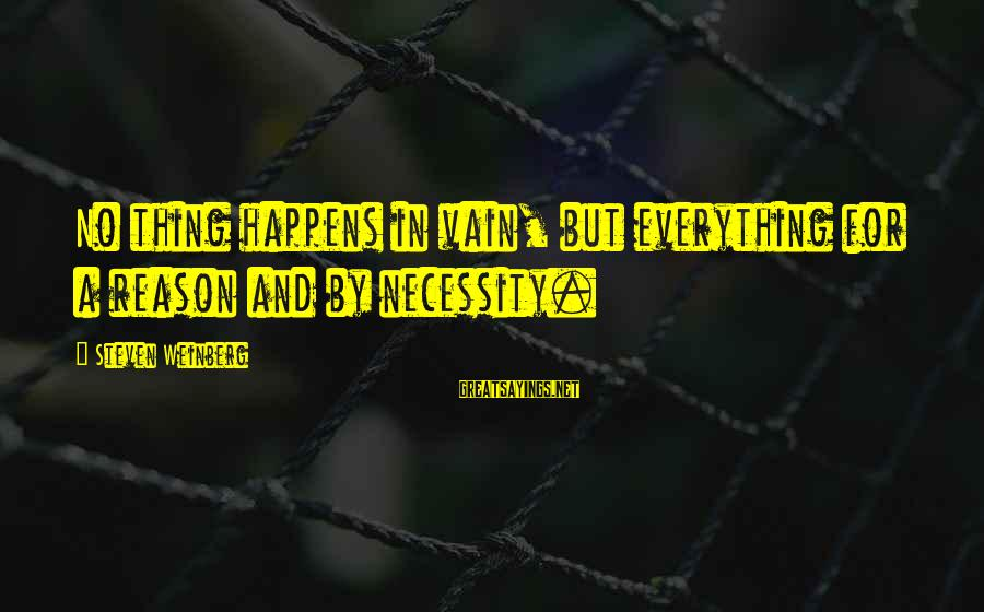 Weinberg Steven Sayings By Steven Weinberg: No thing happens in vain, but everything for a reason and by necessity.