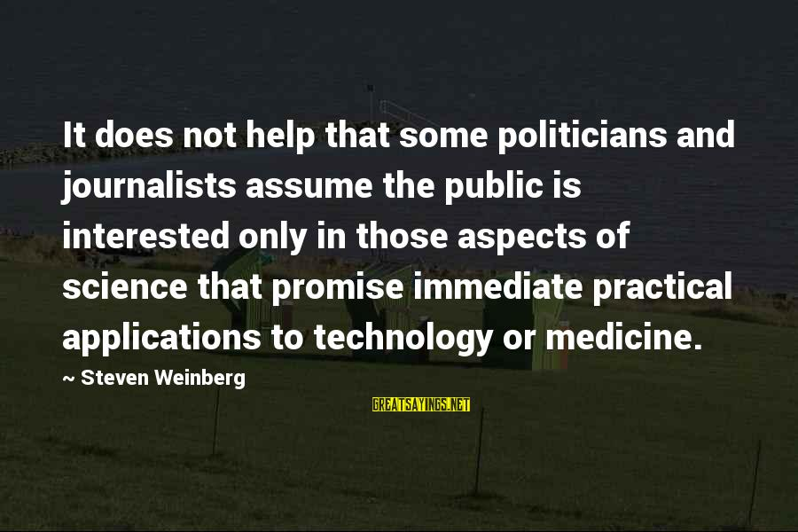 Weinberg Steven Sayings By Steven Weinberg: It does not help that some politicians and journalists assume the public is interested only