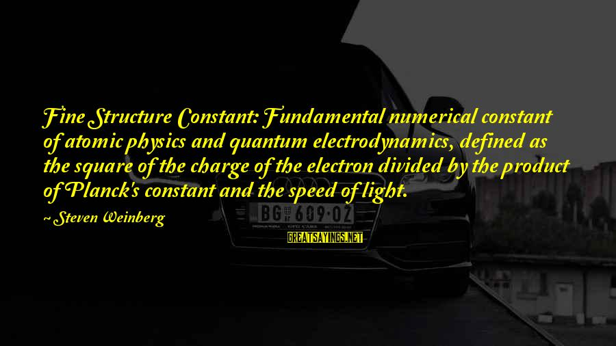 Weinberg Steven Sayings By Steven Weinberg: Fine Structure Constant: Fundamental numerical constant of atomic physics and quantum electrodynamics, defined as the