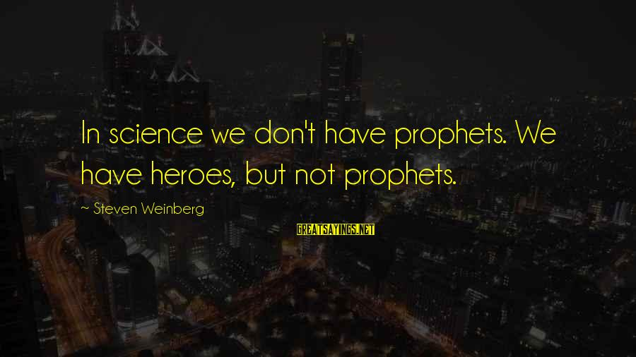 Weinberg Steven Sayings By Steven Weinberg: In science we don't have prophets. We have heroes, but not prophets.