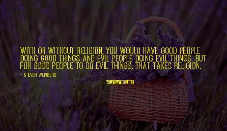 Weinberg Steven Sayings By Steven Weinberg: With or without religion, you would have good people doing good things and evil people