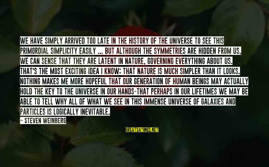 Weinberg Steven Sayings By Steven Weinberg: We have simply arrived too late in the history of the universe to see this