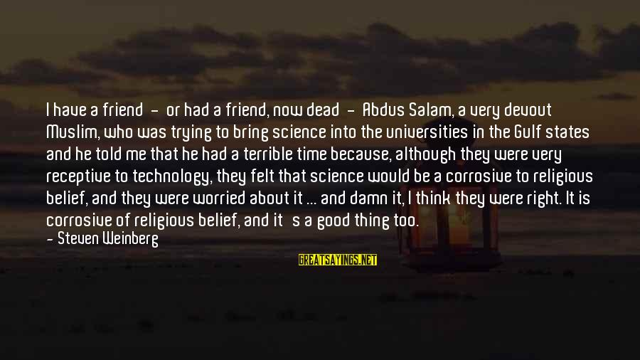 Weinberg Steven Sayings By Steven Weinberg: I have a friend - or had a friend, now dead - Abdus Salam, a