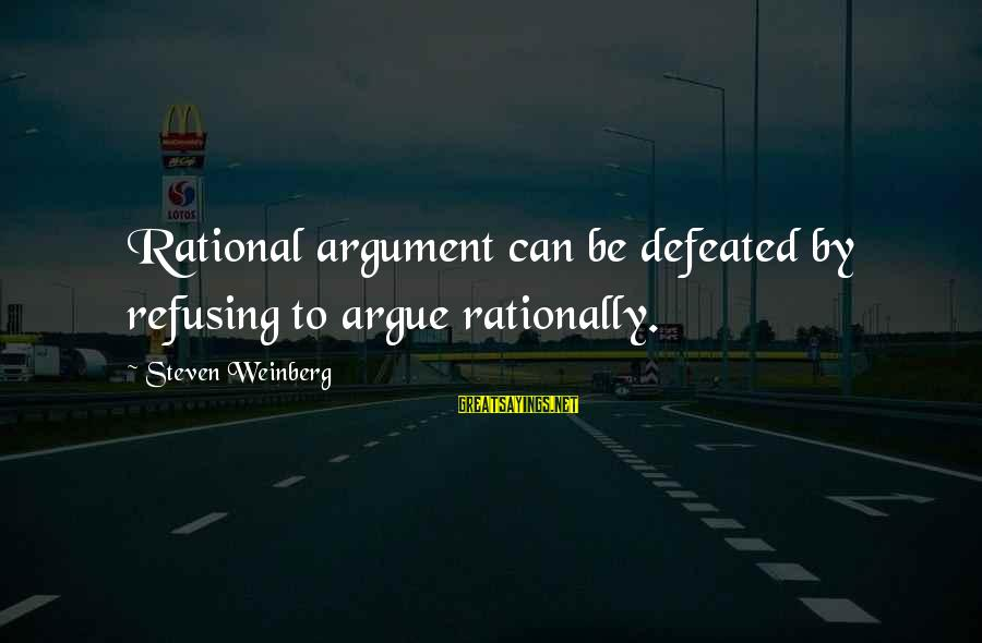 Weinberg Steven Sayings By Steven Weinberg: Rational argument can be defeated by refusing to argue rationally.