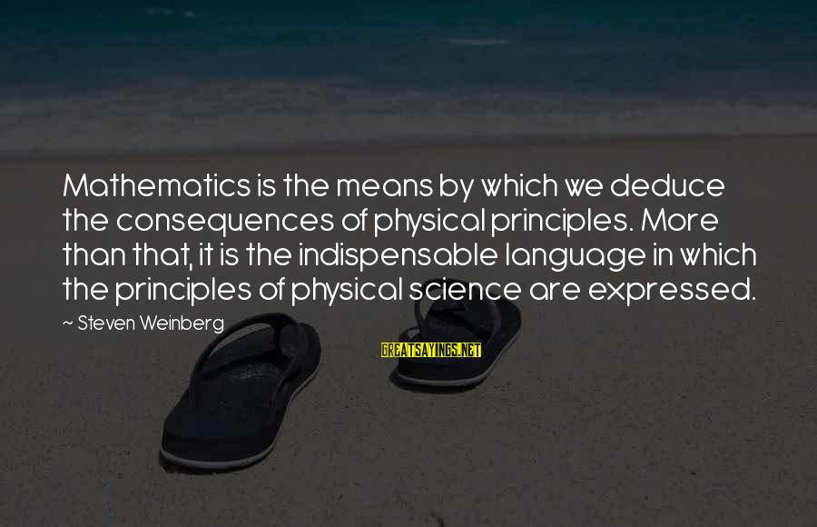Weinberg Steven Sayings By Steven Weinberg: Mathematics is the means by which we deduce the consequences of physical principles. More than
