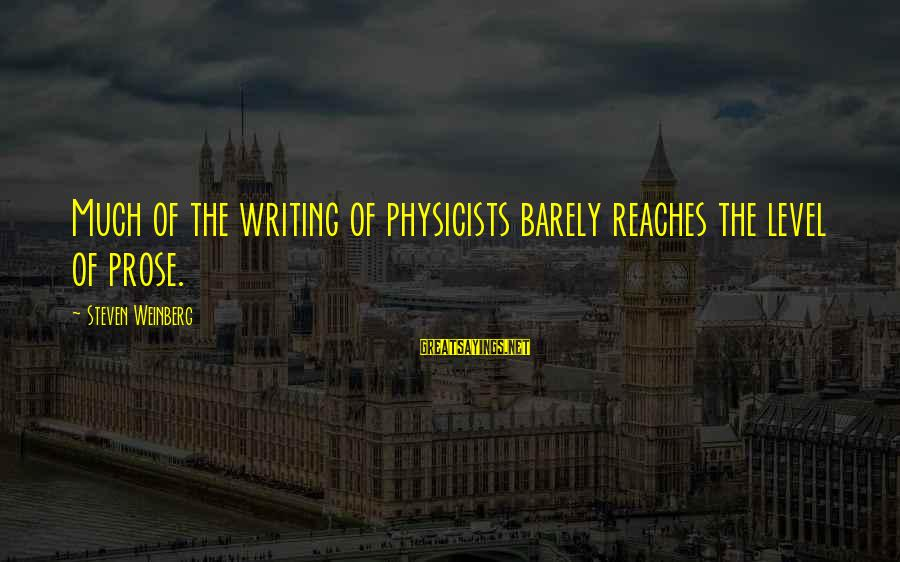 Weinberg Steven Sayings By Steven Weinberg: Much of the writing of physicists barely reaches the level of prose.